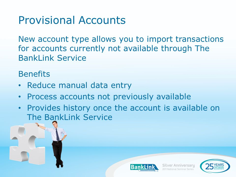 New account type allows you to import transactions for accounts currently not available through The BankLink Service Benefits Reduce manual data entry Process accounts not previously available Provides history once the account is available on The BankLink Service Provisional Accounts