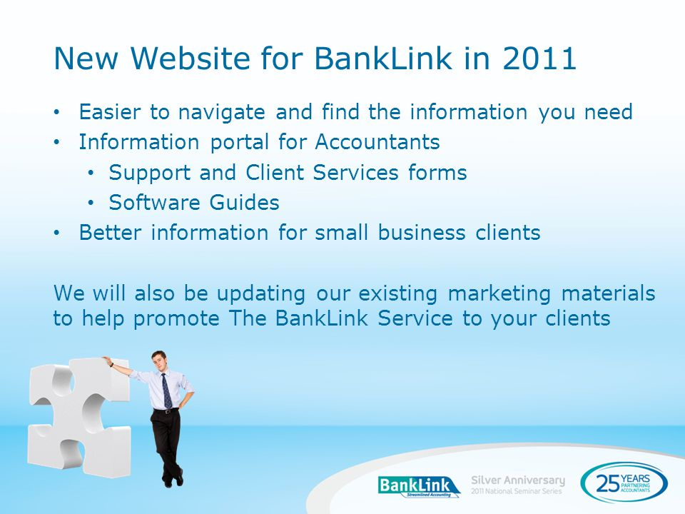 Easier to navigate and find the information you need Information portal for Accountants Support and Client Services forms Software Guides Better information for small business clients We will also be updating our existing marketing materials to help promote The BankLink Service to your clients New Website for BankLink in 2011