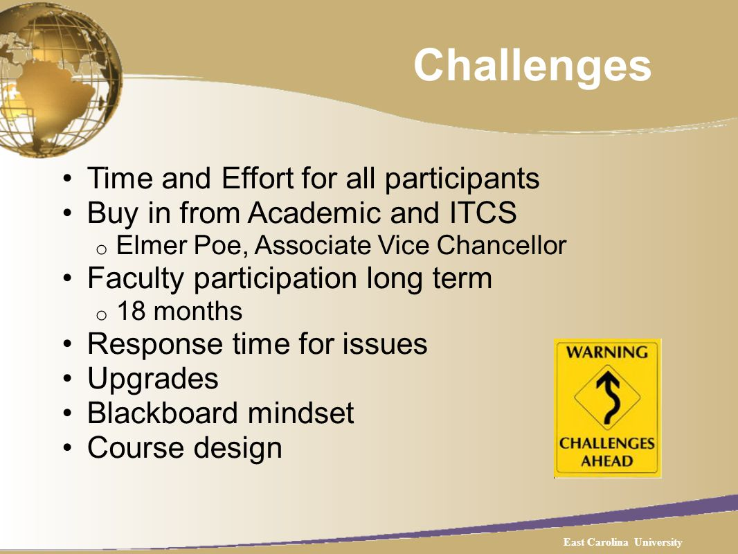 Challenges Time and Effort for all participants Buy in from Academic and ITCS o Elmer Poe, Associate Vice Chancellor Faculty participation long term o 18 months Response time for issues Upgrades Blackboard mindset Course design East Carolina University