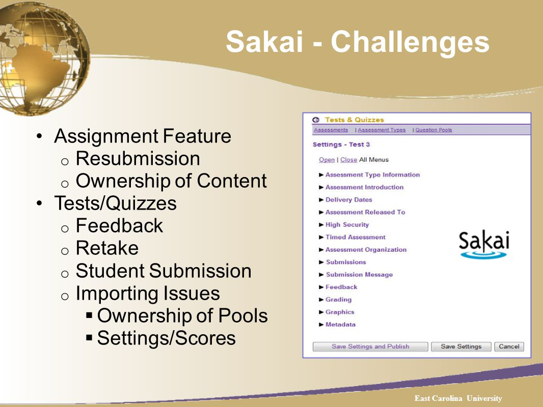 Sakai - Challenges Assignment Feature o Resubmission o Ownership of Content Tests/Quizzes o Feedback o Retake o Student Submission o Importing Issues Ownership of Pools Settings/Scores East Carolina University
