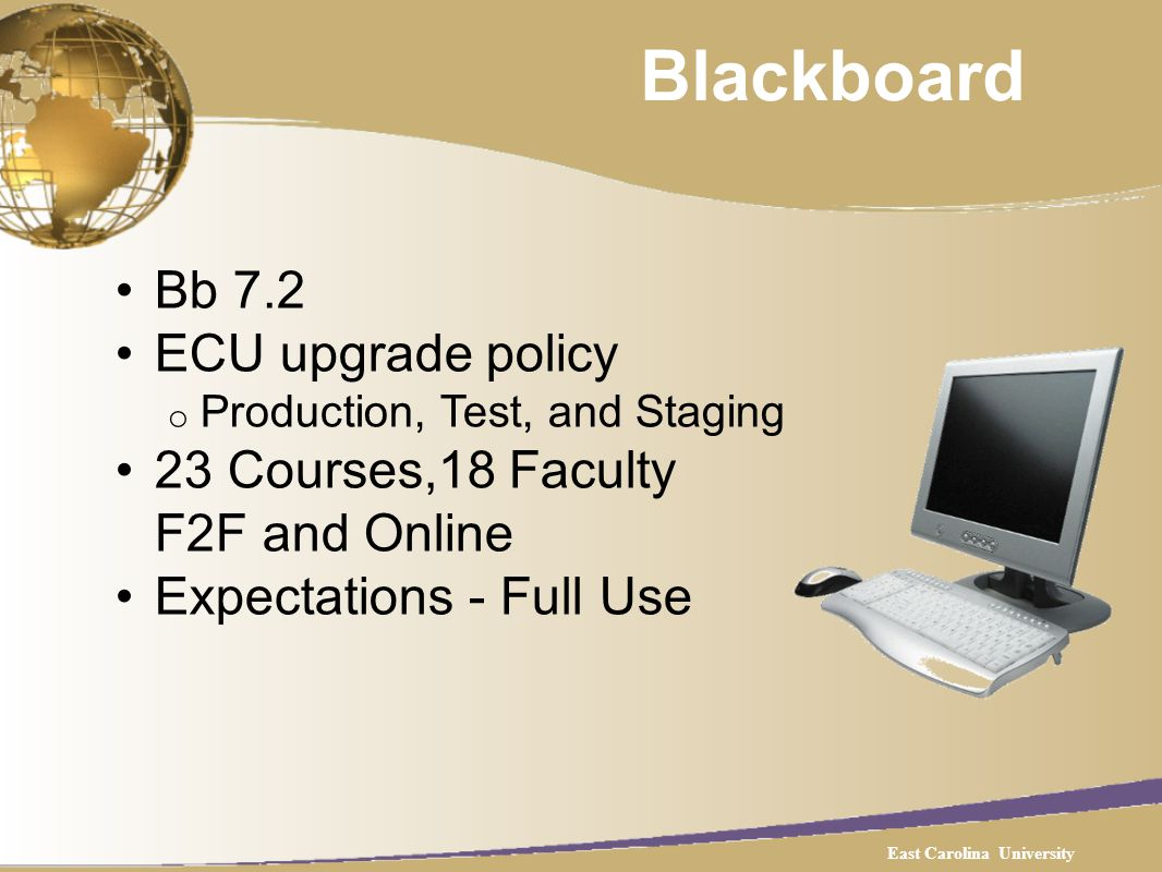 Blackboard Bb 7.2 ECU upgrade policy o Production, Test, and Staging 23 Courses,18 Faculty F2F and Online Expectations - Full Use East Carolina University