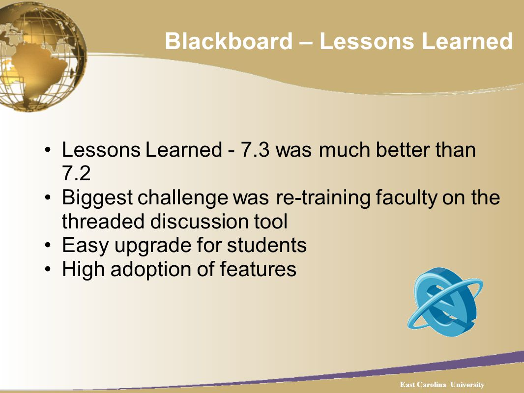 Blackboard – Lessons Learned Lessons Learned - 7.3 was much better than 7.2 Biggest challenge was re-training faculty on the threaded discussion tool Easy upgrade for students High adoption of features East Carolina University