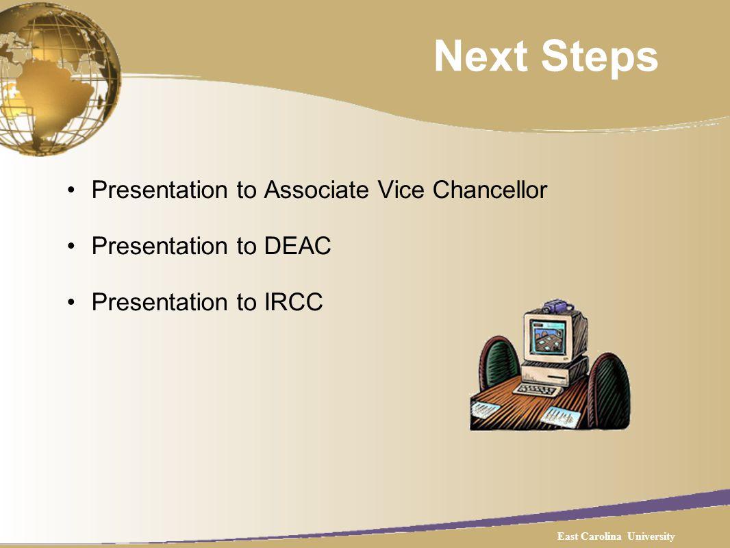 Next Steps Presentation to Associate Vice Chancellor Presentation to DEAC Presentation to IRCC East Carolina University