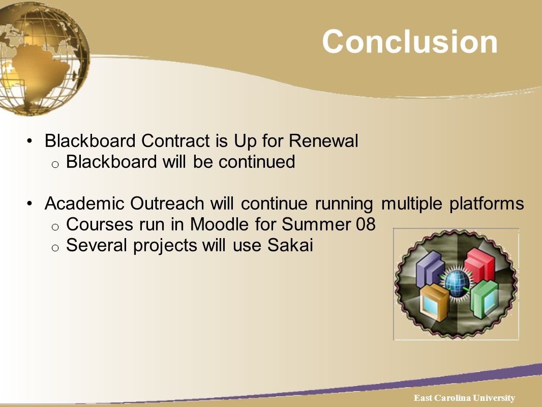 Conclusion Blackboard Contract is Up for Renewal o Blackboard will be continued Academic Outreach will continue running multiple platforms o Courses run in Moodle for Summer 08 o Several projects will use Sakai East Carolina University