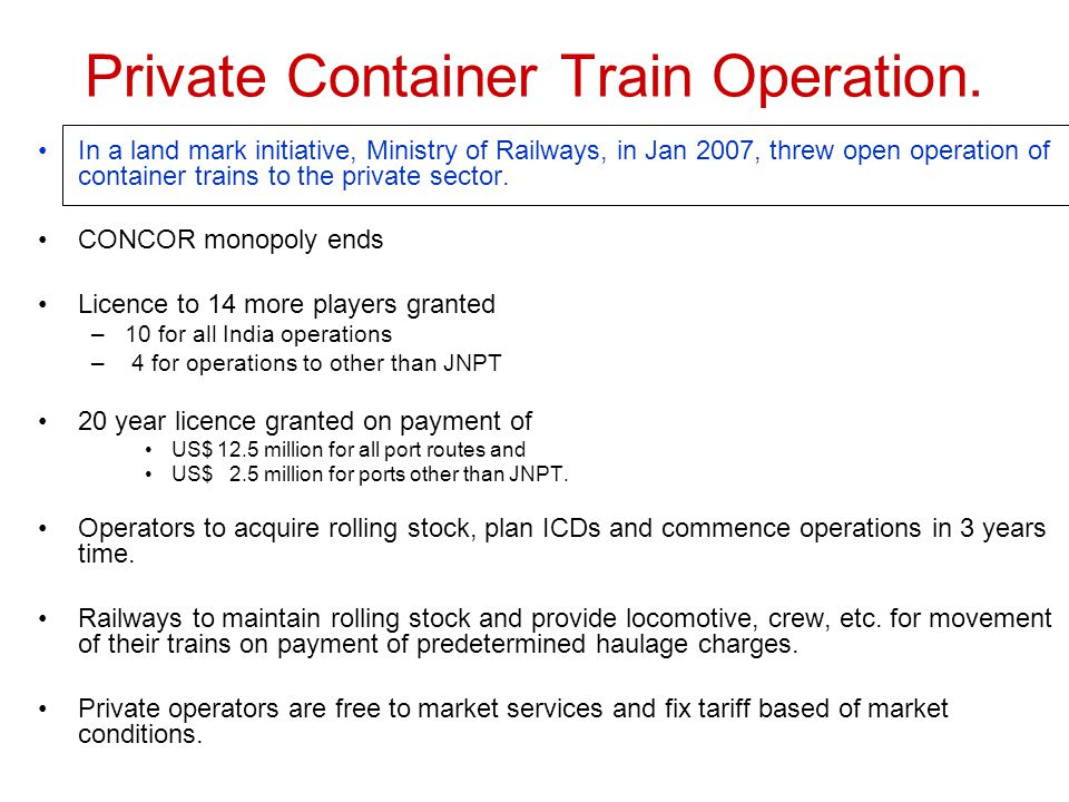 5. Opening of Container Train Operations to the private sector So far only govt owned company CONCOR was in container train operations in India. CONCO