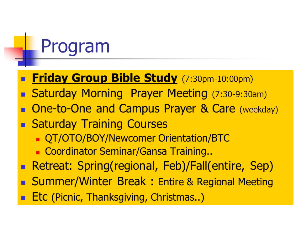 Program Friday Group Bible Study (7:30pm-10:00pm) Saturday Morning Prayer Meeting (7:30-9:30am) One-to-One and Campus Prayer & Care (weekday) Saturday Training Courses QT/OTO/BOY/Newcomer Orientation/BTC Coordinator Seminar/Gansa Training..
