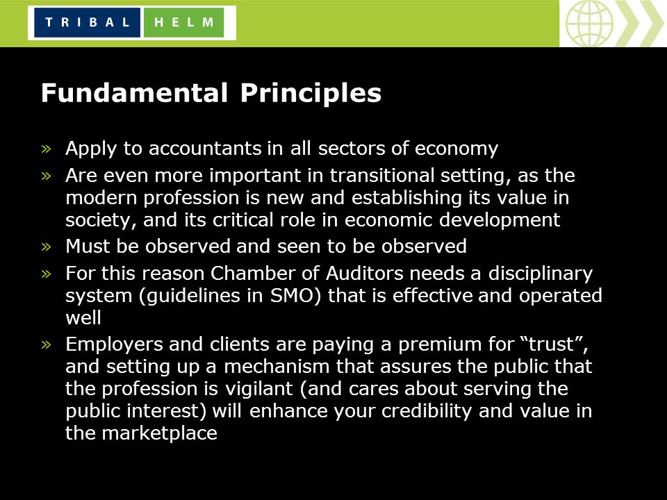 Fundamental Principles »Apply to accountants in all sectors of economy »Are even more important in transitional setting, as the modern profession is new and establishing its value in society, and its critical role in economic development »Must be observed and seen to be observed »For this reason Chamber of Auditors needs a disciplinary system (guidelines in SMO) that is effective and operated well »Employers and clients are paying a premium for trust, and setting up a mechanism that assures the public that the profession is vigilant (and cares about serving the public interest) will enhance your credibility and value in the marketplace