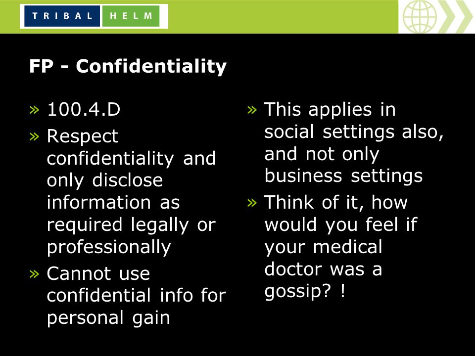 FP - Confidentiality »100.4.D »Respect confidentiality and only disclose information as required legally or professionally »Cannot use confidential info for personal gain »This applies in social settings also, and not only business settings »Think of it, how would you feel if your medical doctor was a gossip.