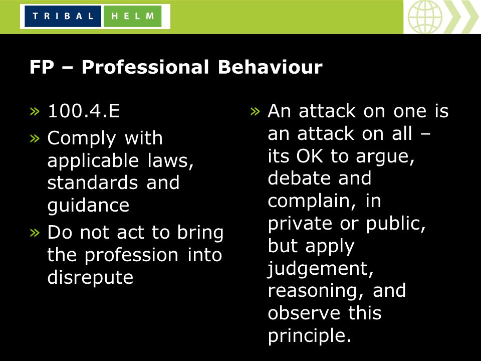 FP – Professional Behaviour »100.4.E »Comply with applicable laws, standards and guidance »Do not act to bring the profession into disrepute »An attack on one is an attack on all – its OK to argue, debate and complain, in private or public, but apply judgement, reasoning, and observe this principle.
