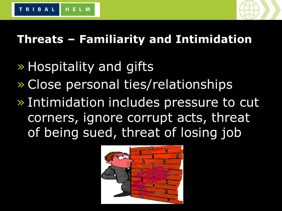 Threats – Familiarity and Intimidation »Hospitality and gifts »Close personal ties/relationships »Intimidation includes pressure to cut corners, ignore corrupt acts, threat of being sued, threat of losing job