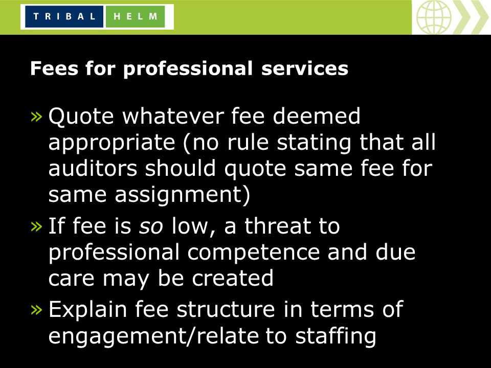 Fees for professional services »Quote whatever fee deemed appropriate (no rule stating that all auditors should quote same fee for same assignment) »If fee is so low, a threat to professional competence and due care may be created »Explain fee structure in terms of engagement/relate to staffing