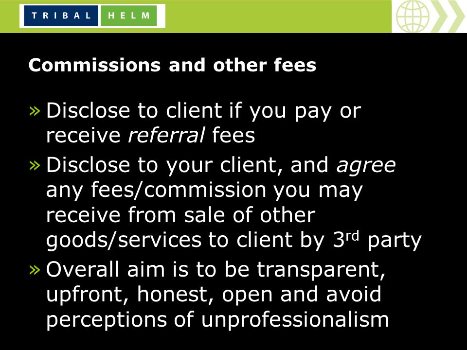 Commissions and other fees »Disclose to client if you pay or receive referral fees »Disclose to your client, and agree any fees/commission you may receive from sale of other goods/services to client by 3 rd party »Overall aim is to be transparent, upfront, honest, open and avoid perceptions of unprofessionalism
