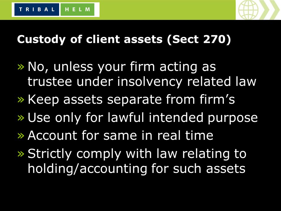Custody of client assets (Sect 270) »No, unless your firm acting as trustee under insolvency related law »Keep assets separate from firms »Use only for lawful intended purpose »Account for same in real time »Strictly comply with law relating to holding/accounting for such assets