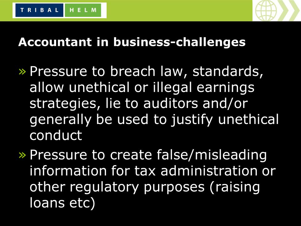 Accountant in business-challenges »Pressure to breach law, standards, allow unethical or illegal earnings strategies, lie to auditors and/or generally be used to justify unethical conduct »Pressure to create false/misleading information for tax administration or other regulatory purposes (raising loans etc)