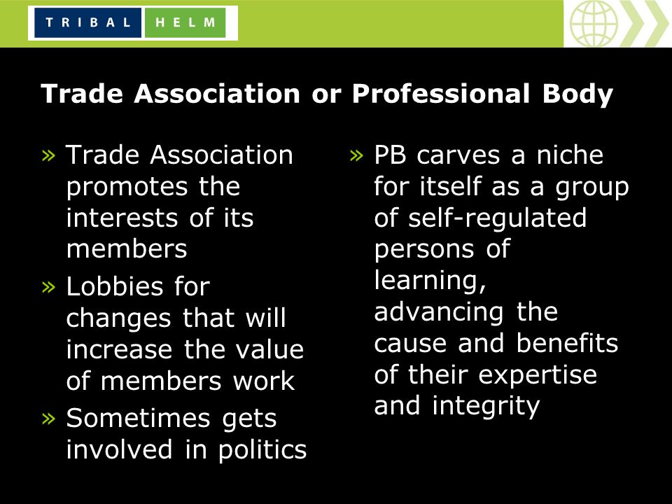 Trade Association or Professional Body »Trade Association promotes the interests of its members »Lobbies for changes that will increase the value of members work »Sometimes gets involved in politics »PB carves a niche for itself as a group of self-regulated persons of learning, advancing the cause and benefits of their expertise and integrity