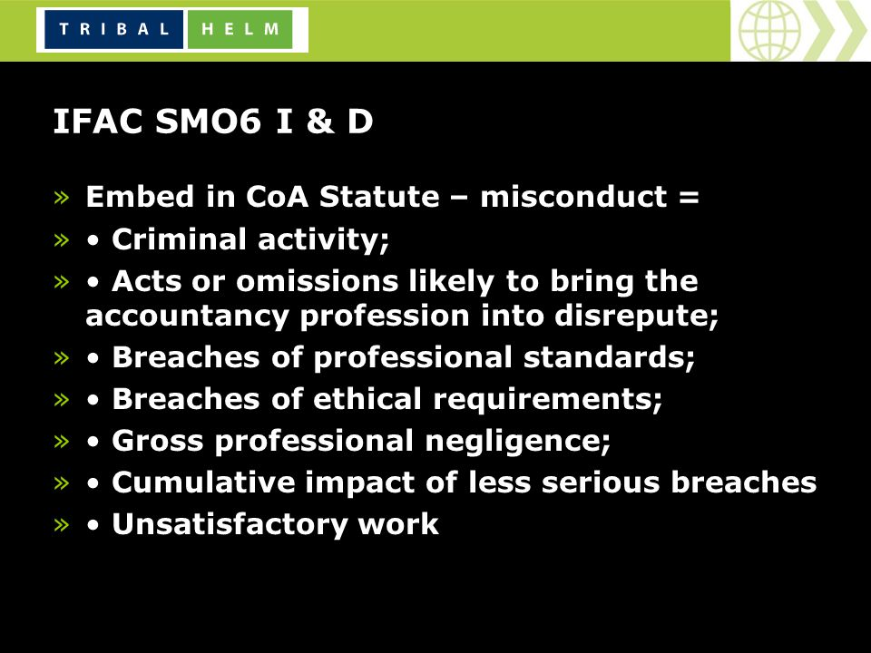 IFAC SMO6 I & D »Embed in CoA Statute – misconduct = » Criminal activity; » Acts or omissions likely to bring the accountancy profession into disrepute; » Breaches of professional standards; » Breaches of ethical requirements; » Gross professional negligence; » Cumulative impact of less serious breaches » Unsatisfactory work