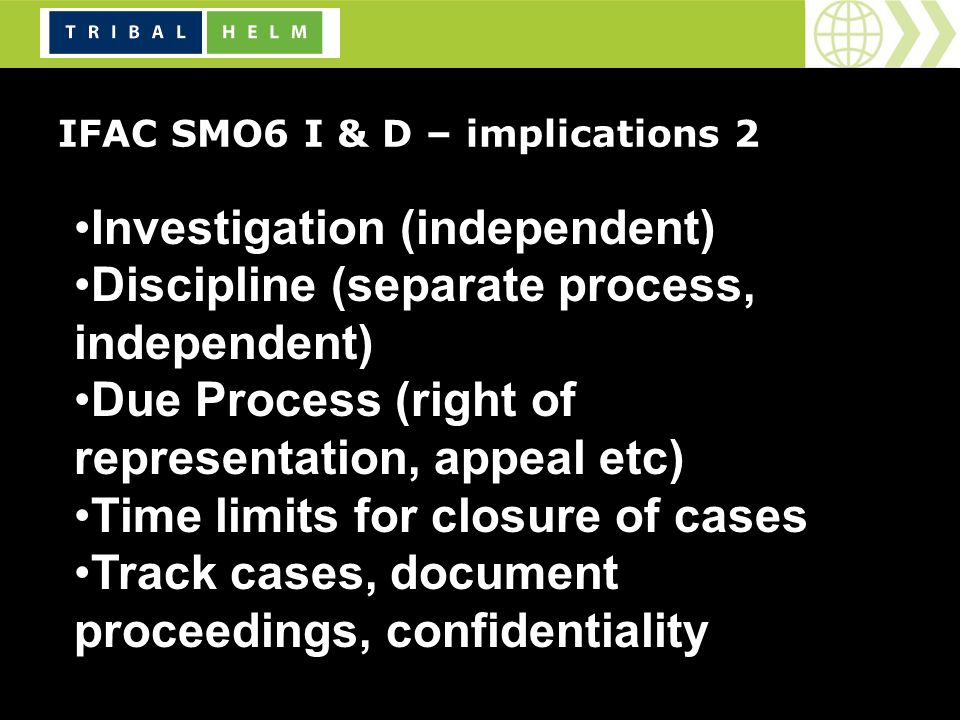 IFAC SMO6 I & D – implications 2 Investigation (independent) Discipline (separate process, independent) Due Process (right of representation, appeal etc) Time limits for closure of cases Track cases, document proceedings, confidentiality the investigative and disciplinary processes.