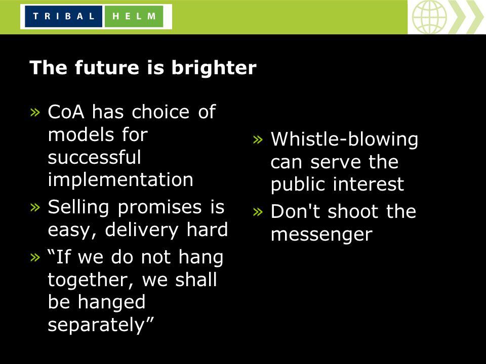 The future is brighter »CoA has choice of models for successful implementation »Selling promises is easy, delivery hard »If we do not hang together, we shall be hanged separately »Whistle-blowing can serve the public interest »Don t shoot the messenger