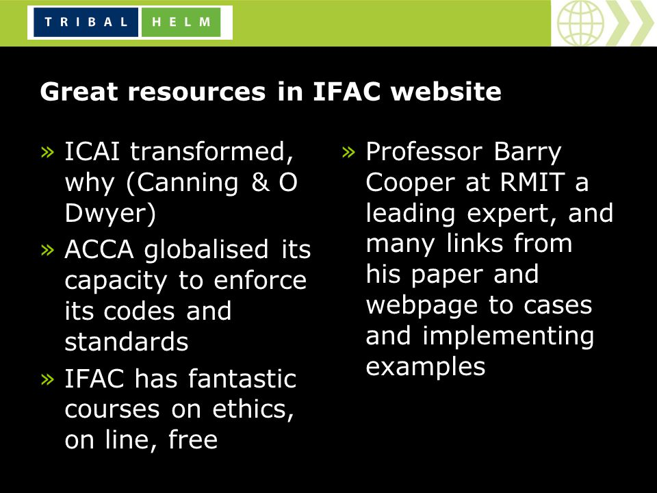 »ICAI transformed, why (Canning & O Dwyer) »ACCA globalised its capacity to enforce its codes and standards »IFAC has fantastic courses on ethics, on line, free »Professor Barry Cooper at RMIT a leading expert, and many links from his paper and webpage to cases and implementing examples Great resources in IFAC website