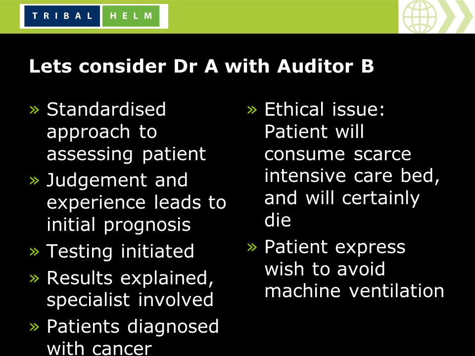 Lets consider Dr A with Auditor B »Standardised approach to assessing patient »Judgement and experience leads to initial prognosis »Testing initiated »Results explained, specialist involved »Patients diagnosed with cancer »Ethical issue: Patient will consume scarce intensive care bed, and will certainly die »Patient express wish to avoid machine ventilation