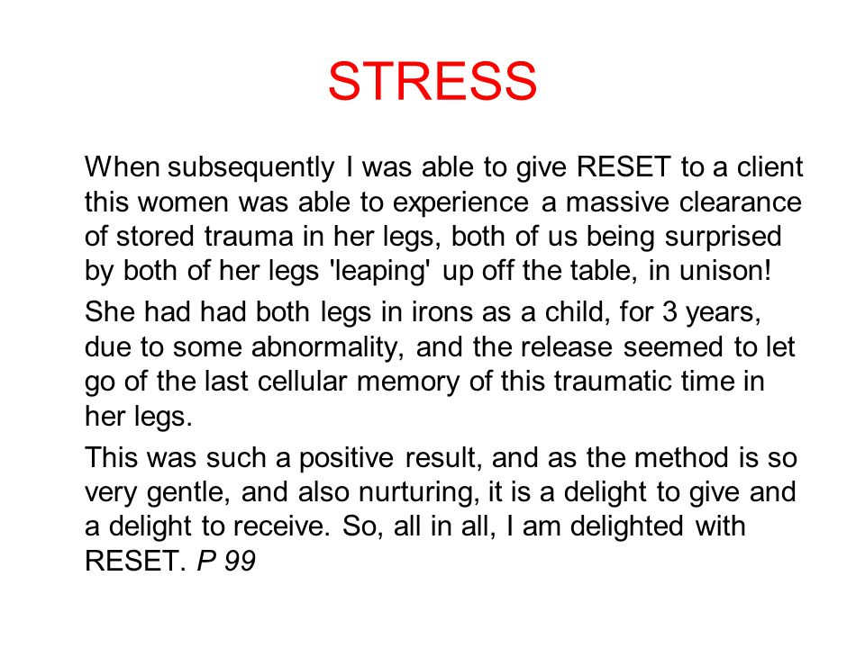 STRESS When subsequently I was able to give RESET to a client this women was able to experience a massive clearance of stored trauma in her legs, both of us being surprised by both of her legs leaping up off the table, in unison.