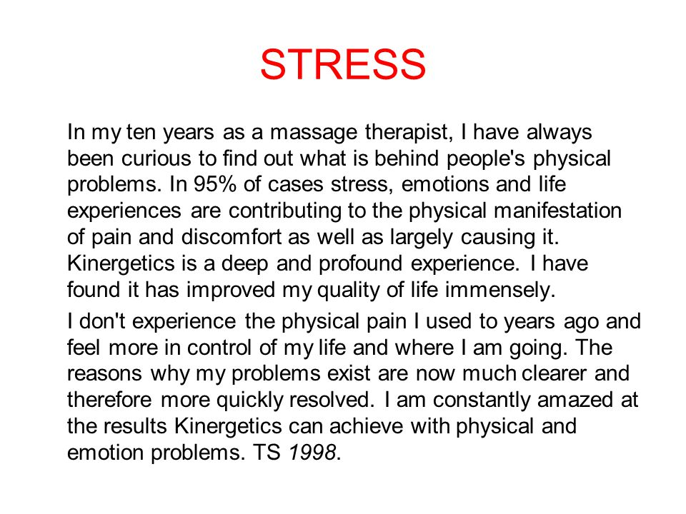 STRESS In my ten years as a massage therapist, I have always been curious to find out what is behind people s physical problems.
