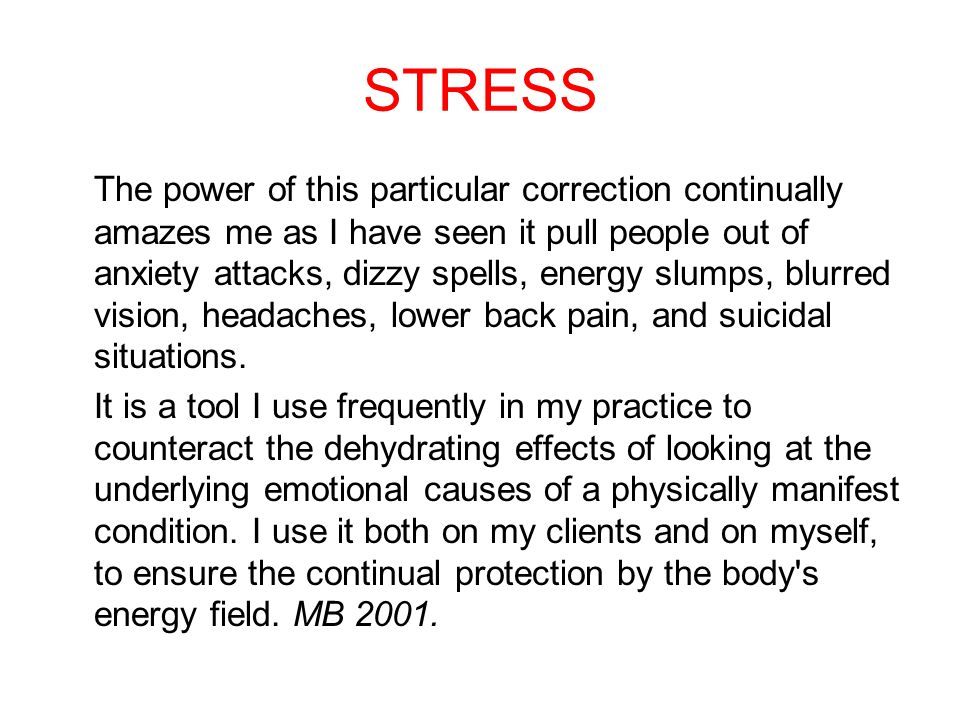 STRESS The power of this particular correction continually amazes me as I have seen it pull people out of anxiety attacks, dizzy spells, energy slumps, blurred vision, headaches, lower back pain, and suicidal situations.
