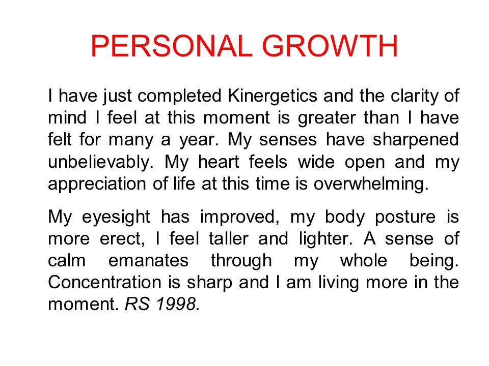 PERSONAL GROWTH I have just completed Kinergetics and the clarity of mind I feel at this moment is greater than I have felt for many a year.