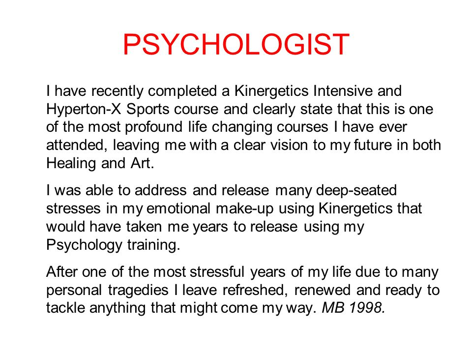 PSYCHOLOGIST I have recently completed a Kinergetics Intensive and Hyperton-X Sports course and clearly state that this is one of the most profound life changing courses I have ever attended, leaving me with a clear vision to my future in both Healing and Art.