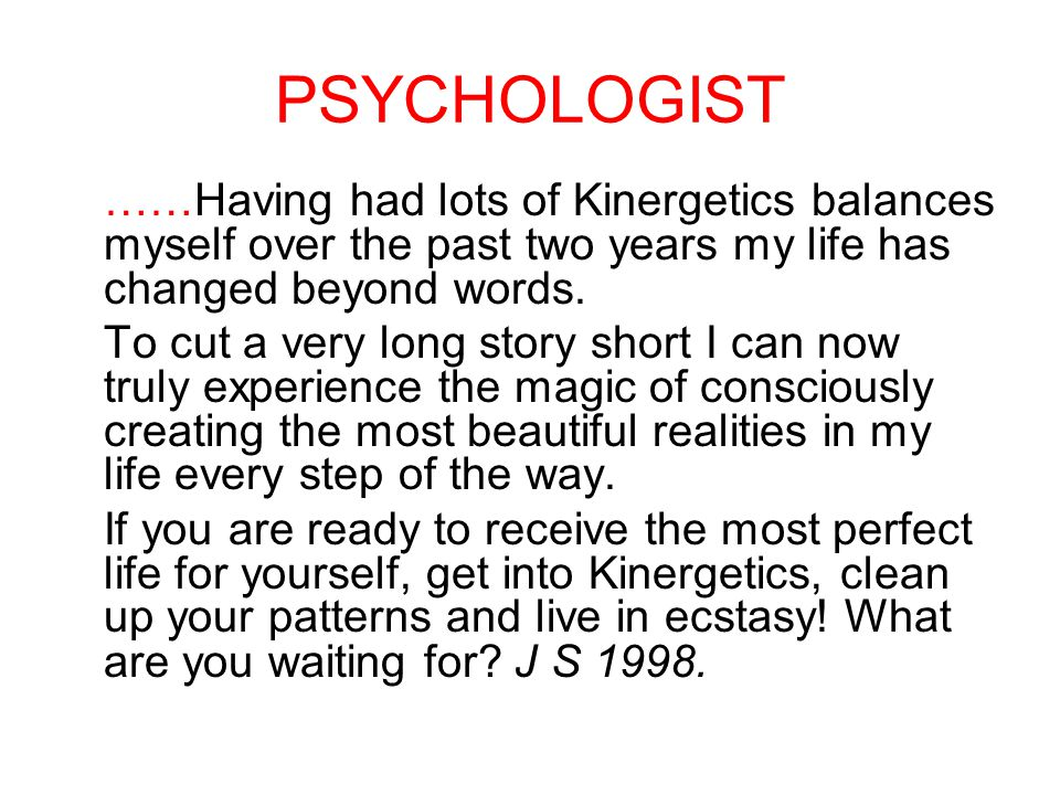 PSYCHOLOGIST ……Having had lots of Kinergetics balances myself over the past two years my life has changed beyond words.