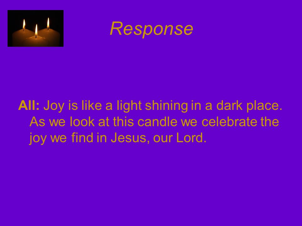Response All: Joy is like a light shining in a dark place. As we look at this candle we celebrate the joy we find in Jesus, our Lord.