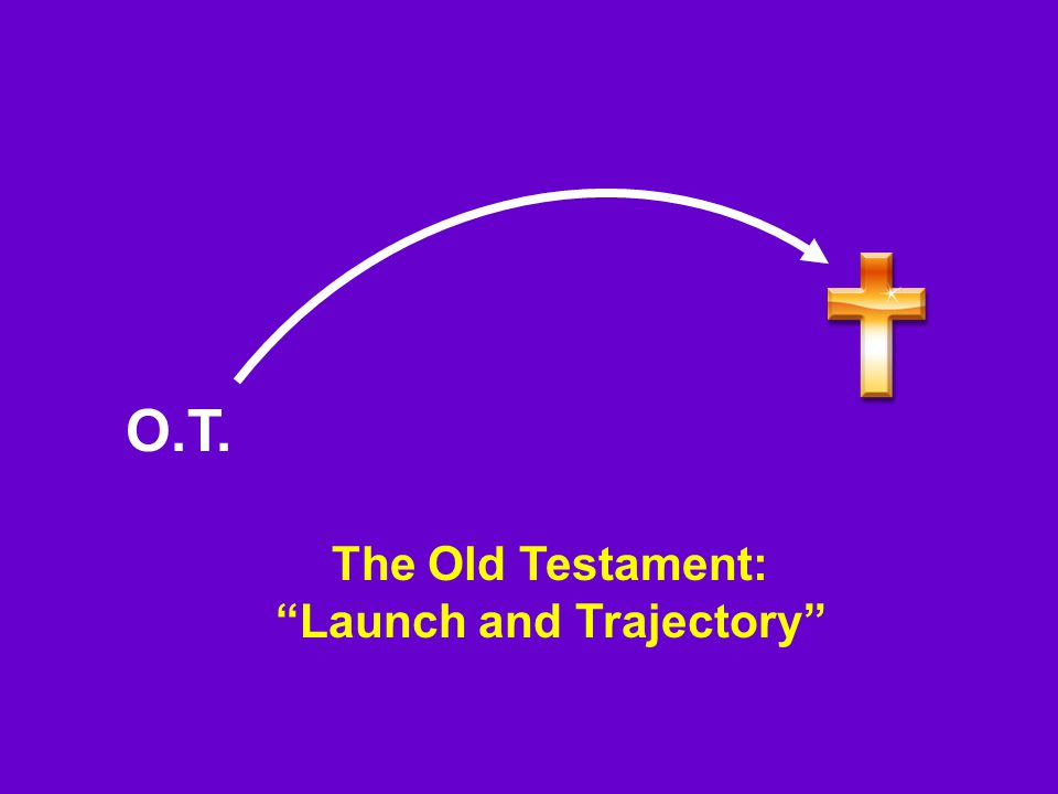 The Old Testament: Launch and Trajectory O.T.