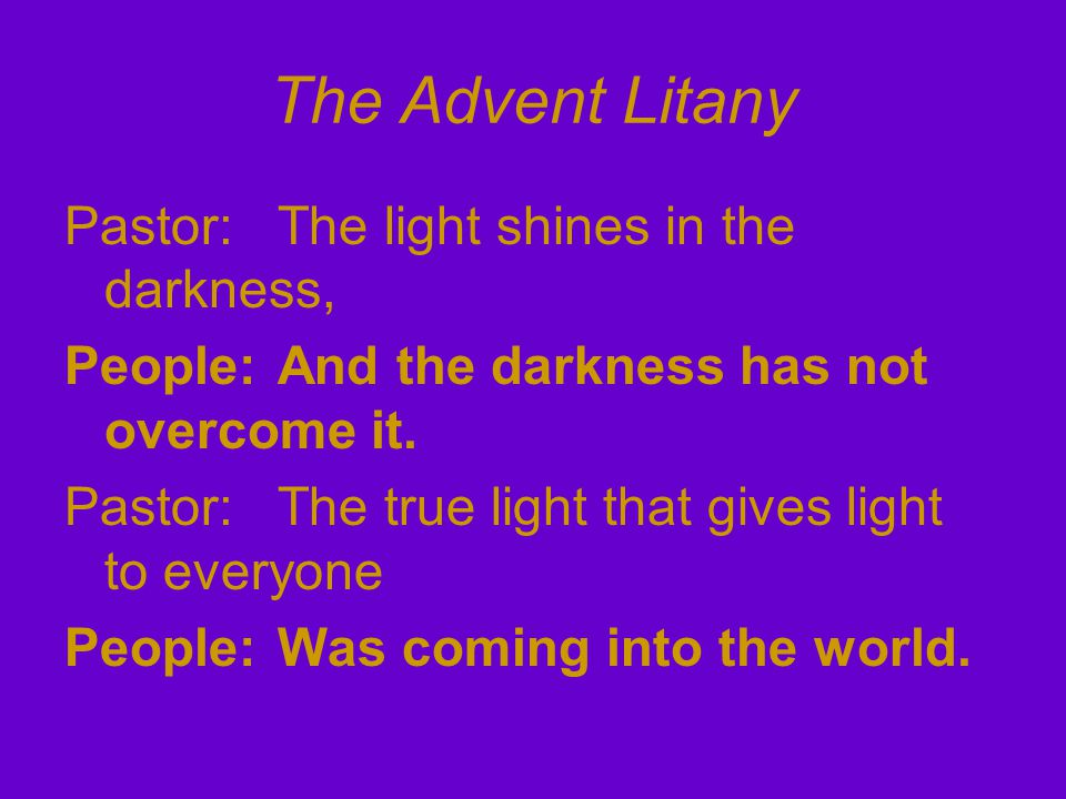 The Advent Litany Pastor: The light shines in the darkness, People: And the darkness has not overcome it.