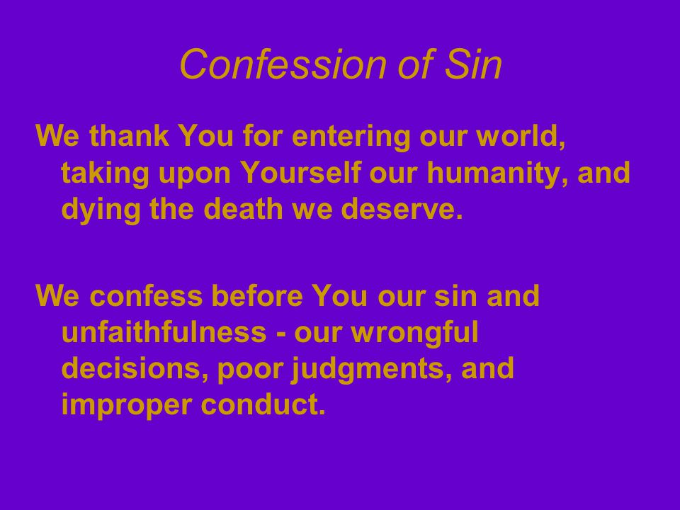 Confession of Sin We thank You for entering our world, taking upon Yourself our humanity, and dying the death we deserve.