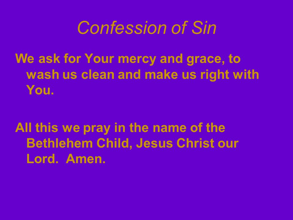 Confession of Sin We ask for Your mercy and grace, to wash us clean and make us right with You. All this we pray in the name of the Bethlehem Child, J
