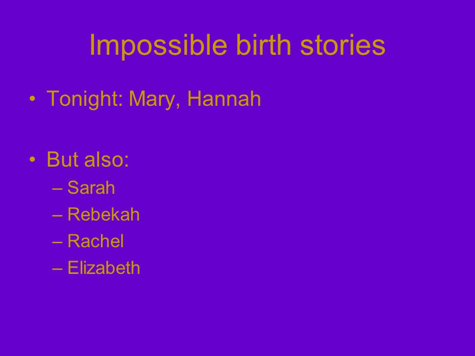 Impossible birth stories Tonight: Mary, Hannah But also: –Sarah –Rebekah –Rachel –Elizabeth