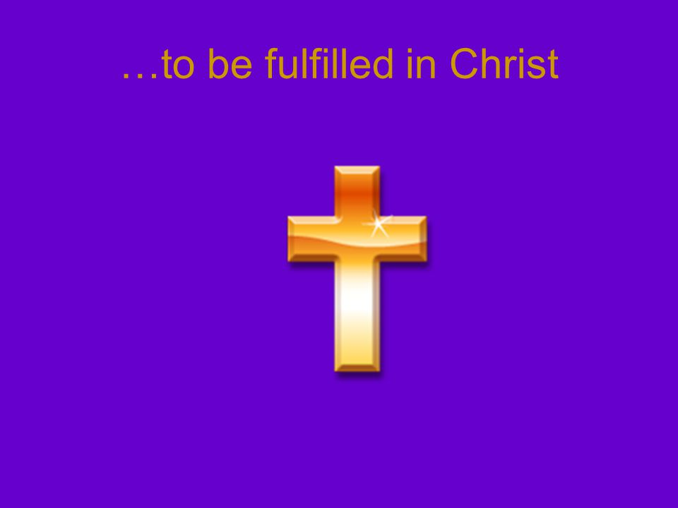 …to be fulfilled in Christ