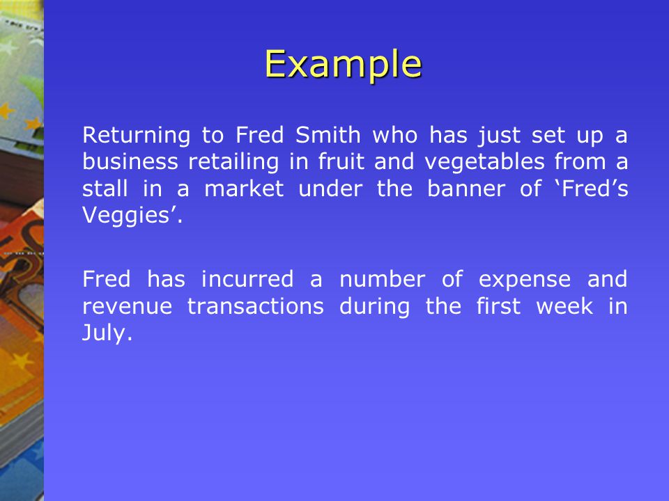 Example Returning to Fred Smith who has just set up a business retailing in fruit and vegetables from a stall in a market under the banner of Freds Veggies.