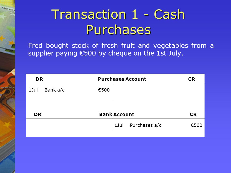 Transaction 1 - Cash Purchases Fred bought stock of fresh fruit and vegetables from a supplier paying 500 by cheque on the 1st July.