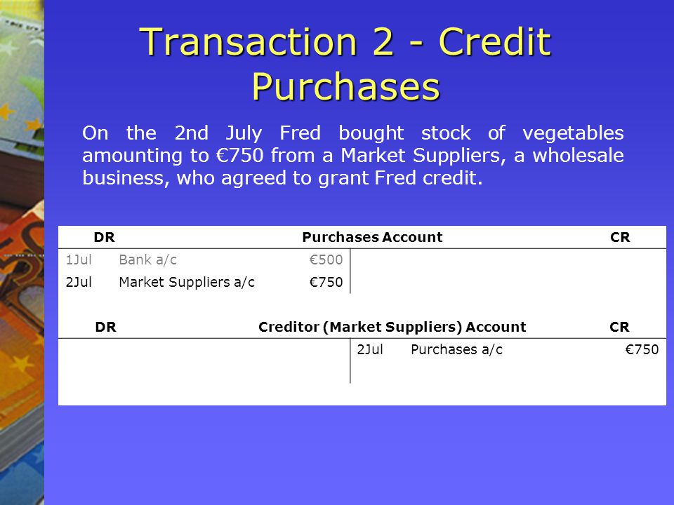 Transaction 2 - Credit Purchases On the 2nd July Fred bought stock of vegetables amounting to 750 from a Market Suppliers, a wholesale business, who agreed to grant Fred credit.