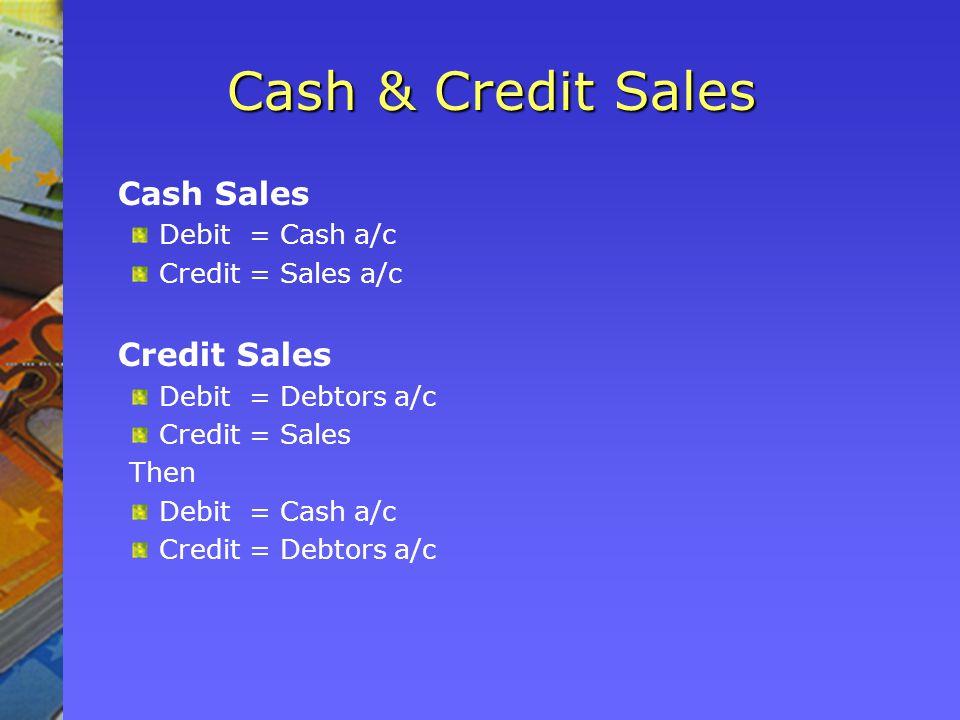 Cash & Credit Sales Cash Sales Debit = Cash a/c Credit = Sales a/c Credit Sales Debit = Debtors a/c Credit = Sales Then Debit = Cash a/c Credit = Debtors a/c