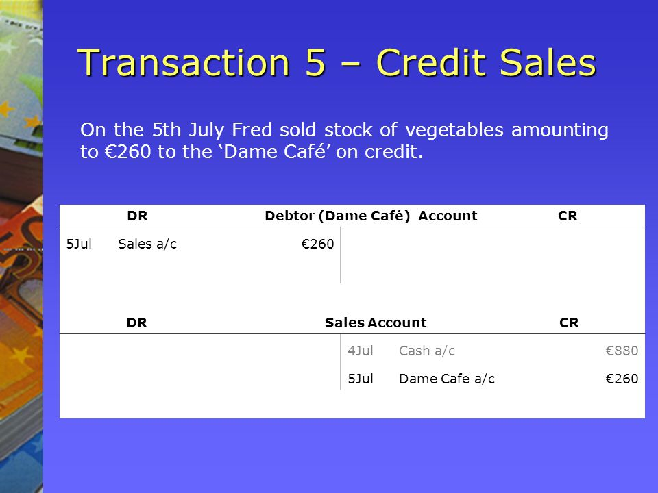 Transaction 5 – Credit Sales On the 5th July Fred sold stock of vegetables amounting to 260 to the Dame Café on credit.