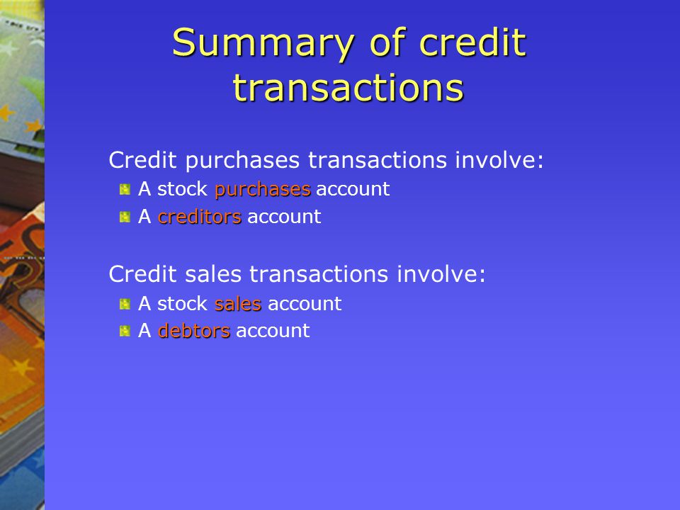 Summary of credit transactions Credit purchases transactions involve: purchases A stock purchases account creditors A creditors account Credit sales transactions involve: sales A stock sales account debtors A debtors account