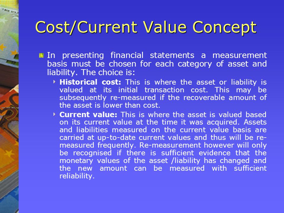Cost/Current Value Concept In presenting financial statements a measurement basis must be chosen for each category of asset and liability.
