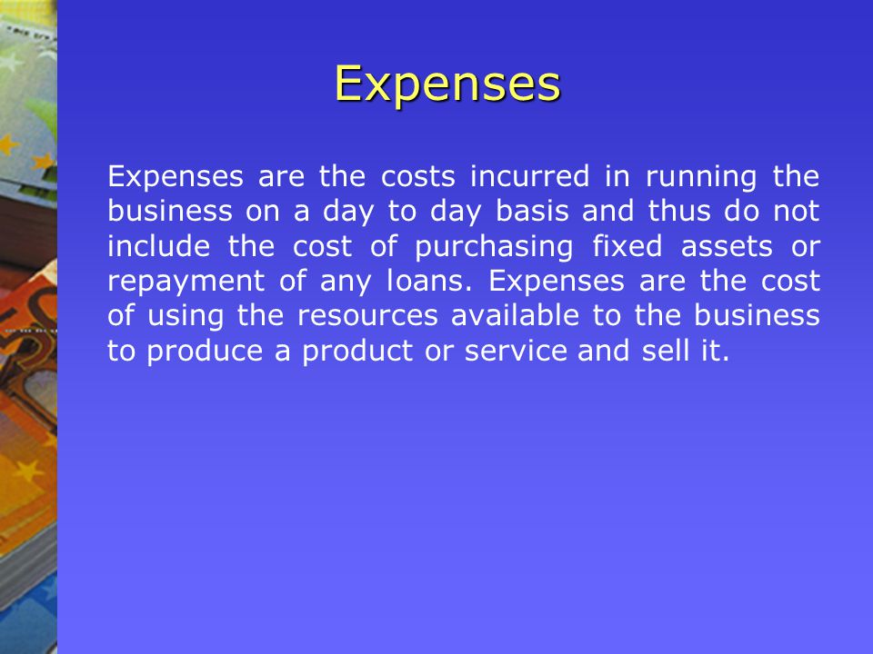 Expenses Expenses are the costs incurred in running the business on a day to day basis and thus do not include the cost of purchasing fixed assets or repayment of any loans.