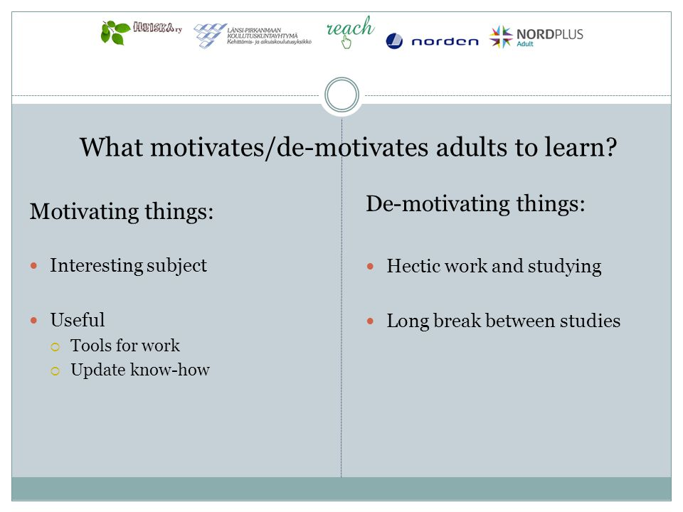 Motivating things: Interesting subject Useful Tools for work Update know-how De-motivating things: Hectic work and studying Long break between studies What motivates/de-motivates adults to learn