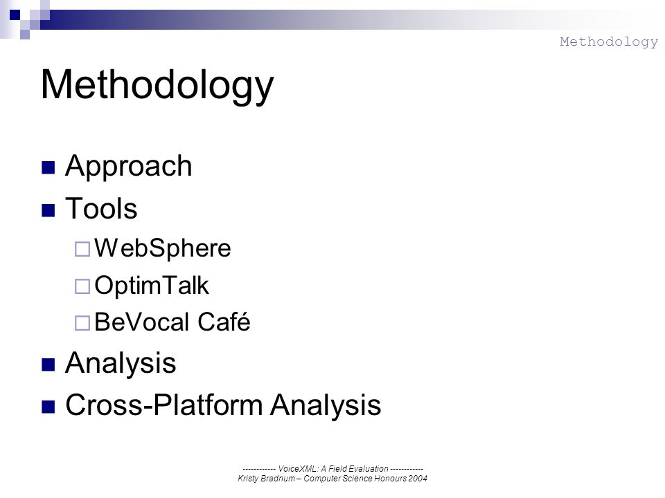 ------------ VoiceXML: A Field Evaluation ------------ Kristy Bradnum – Computer Science Honours 2004 Methodology Approach Tools WebSphere OptimTalk BeVocal Café Analysis Cross-Platform Analysis Methodology