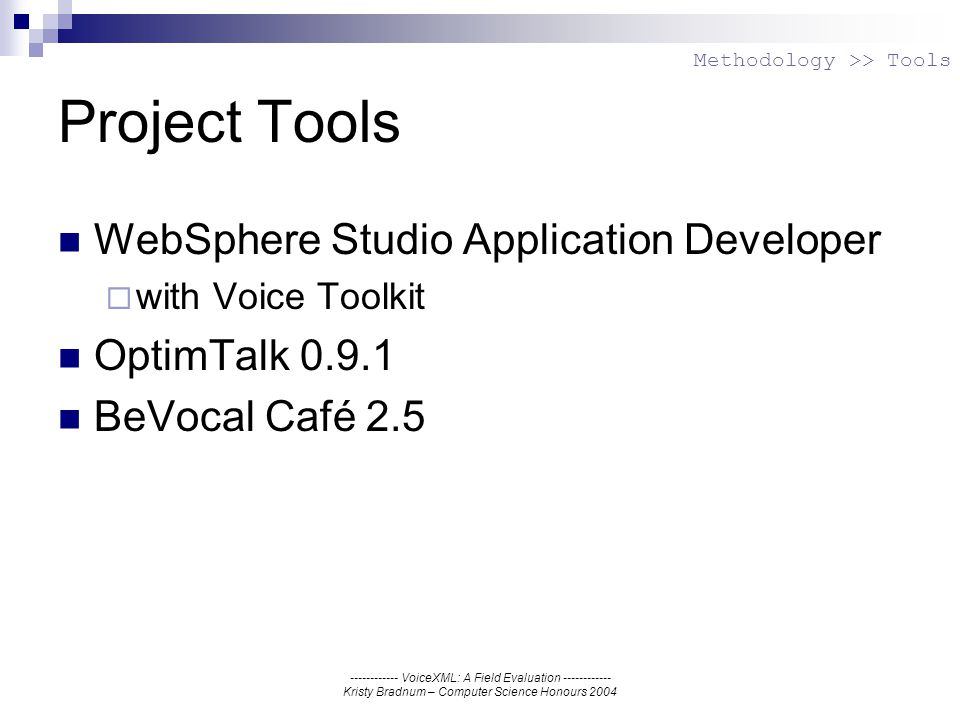 ------------ VoiceXML: A Field Evaluation ------------ Kristy Bradnum – Computer Science Honours 2004 Project Tools WebSphere Studio Application Developer with Voice Toolkit OptimTalk 0.9.1 BeVocal Café 2.5 Methodology >> Tools
