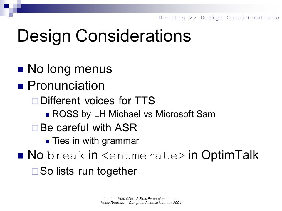 ------------ VoiceXML: A Field Evaluation ------------ Kristy Bradnum – Computer Science Honours 2004 Design Considerations No long menus Pronunciation Different voices for TTS ROSS by LH Michael vs Microsoft Sam Be careful with ASR Ties in with grammar No break in in OptimTalk So lists run together Results >> Design Considerations
