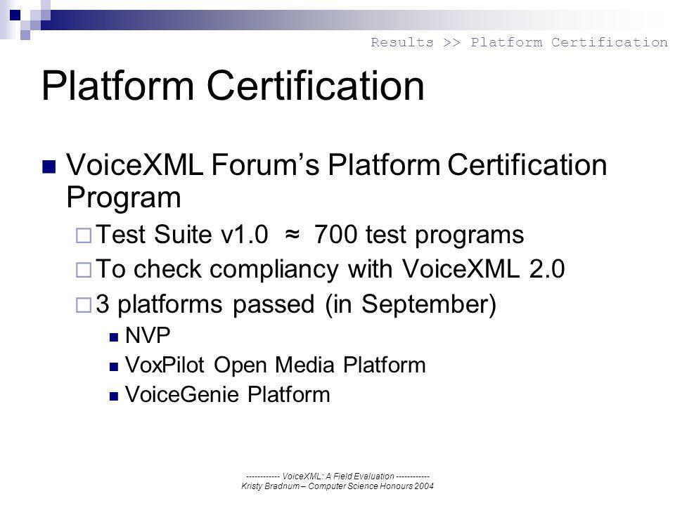 ------------ VoiceXML: A Field Evaluation ------------ Kristy Bradnum – Computer Science Honours 2004 Platform Certification VoiceXML Forums Platform Certification Program Test Suite v1.0 700 test programs To check compliancy with VoiceXML 2.0 3 platforms passed (in September) NVP VoxPilot Open Media Platform VoiceGenie Platform Results >> Platform Certification